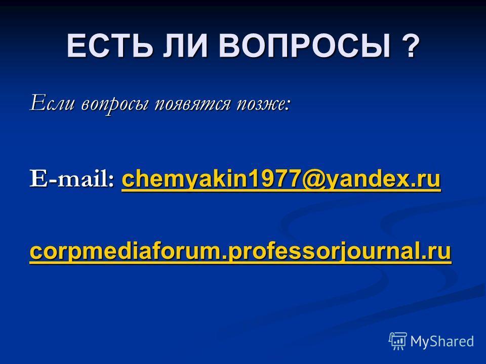 ЕСТЬ ЛИ ВОПРОСЫ ? Если вопросы появятся позже: E-mail: chemyakin1977@yandex.ru chemyakin1977@yandex.ru corpmediaforum.professorjournal.ru