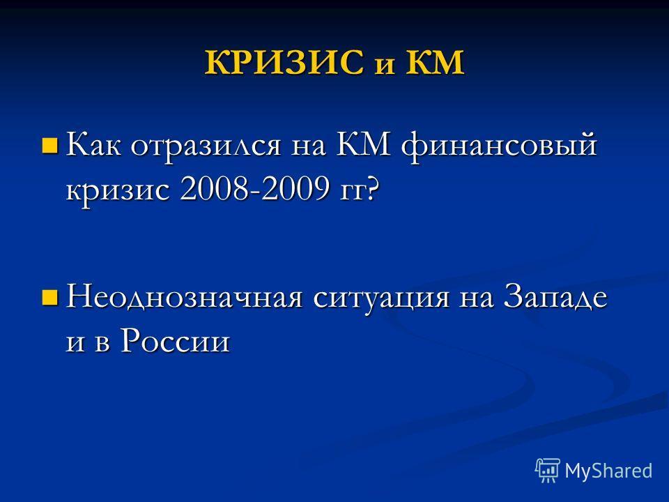 КРИЗИС и КМ Как отразился на КМ финансовый кризис 2008-2009 гг? Как отразился на КМ финансовый кризис 2008-2009 гг? Неоднозначная ситуация на Западе и в России Неоднозначная ситуация на Западе и в России