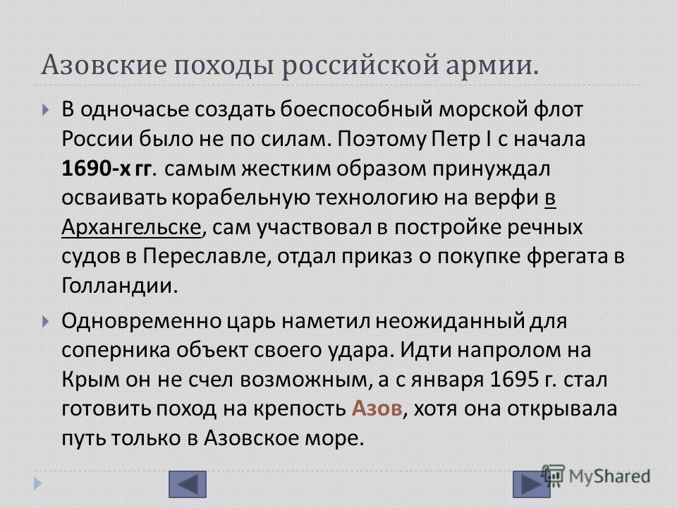 Азовские походы российской армии. В одночасье создать боеспособный морской флот России было не по силам. Поэтому Петр I с начала 1690- х гг. самым жестким образом принуждал осваивать корабельную технологию на верфи в Архангельске, сам участвовал в по