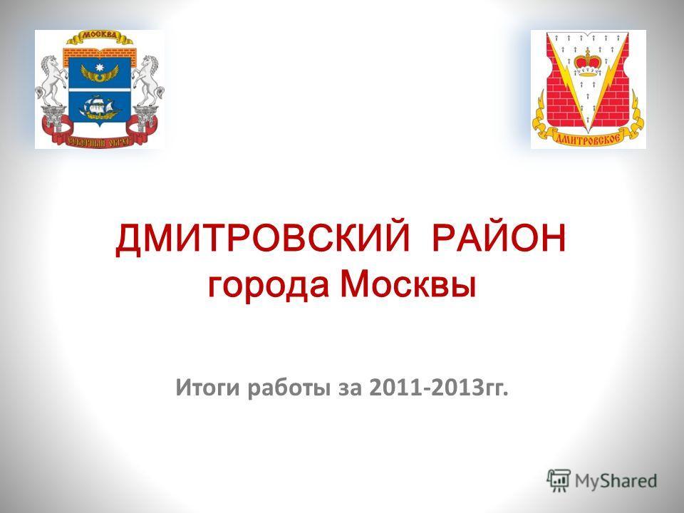 ДМИТРОВСКИЙ РАЙОН города Москвы Итоги работы за 2011-2013гг.
