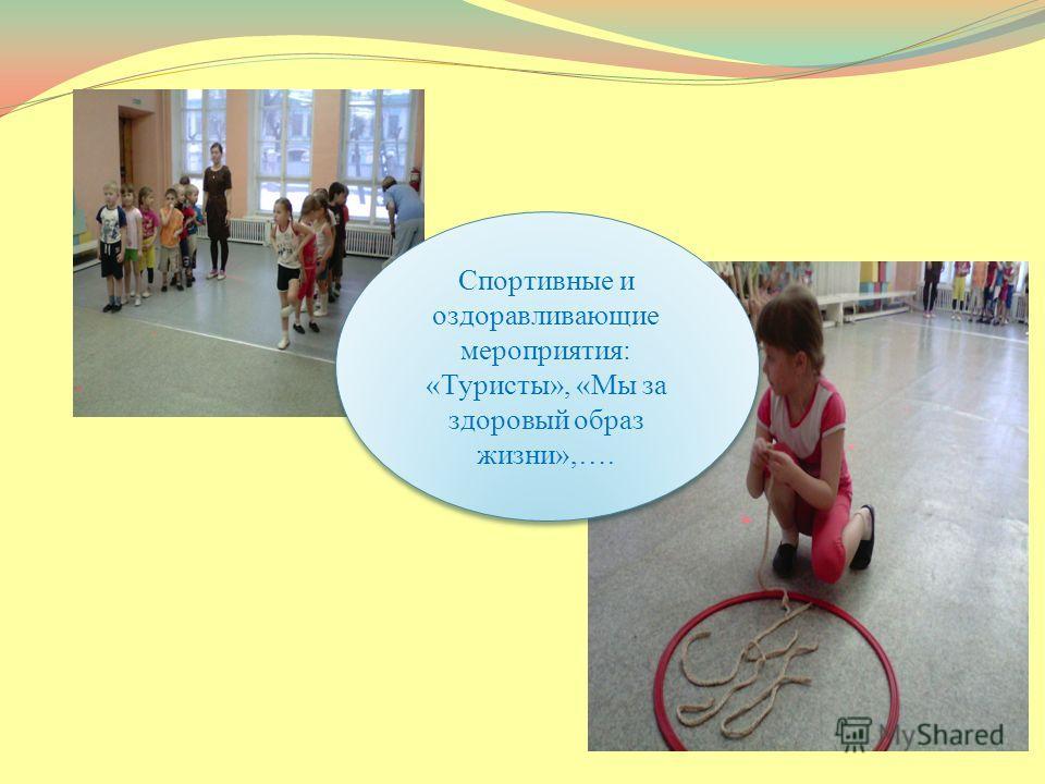 Спортивные и оздоравливающие мероприятия: «Туристы», «Мы за здоровый образ жизни»,….