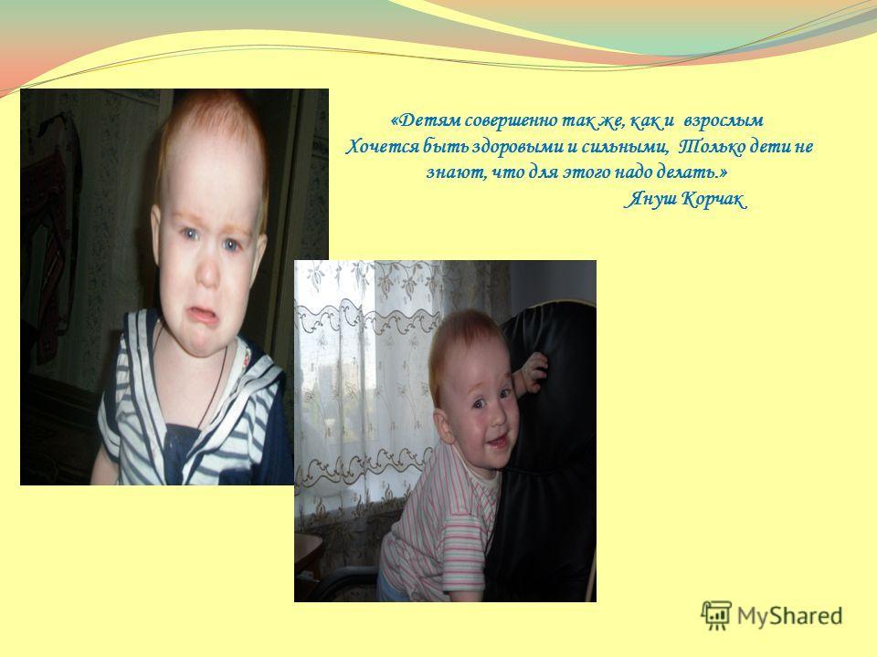 «Детям совершенно так же, как и взрослым Хочется быть здоровыми и сильными, Только дети не знают, что для этого надо делать.» Януш Корчак