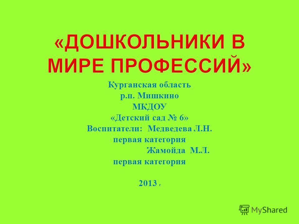 Курганская область р. п. Мишкино МКДОУ « Детский сад 6» Воспитатели : Медведева Л. Н. первая категория Жамойда М. Л. первая категория 2013 г