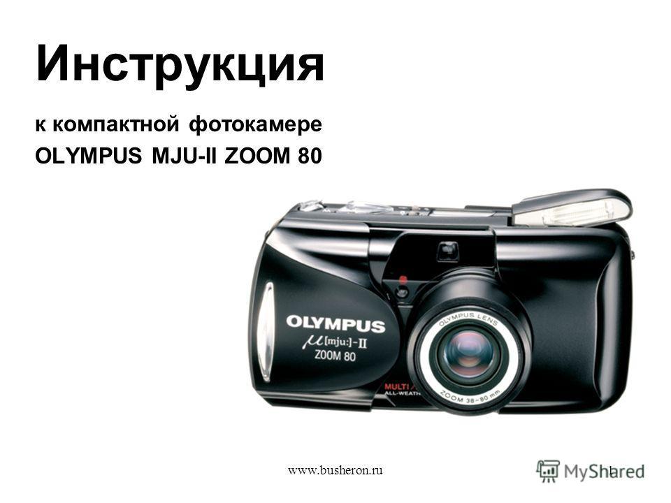 www.busheron.ru1 Инструкция к компактной фотокамере OLYMPUS MJU-II ZOOM 80