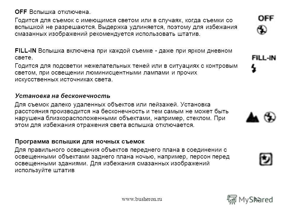 www.busheron.ru12 OFF Вспышка отключена. Годится для съемок с имеющимся светом или в случаях, когда съемки со вспышкой не разрешаются. Выдержка удлиняется, поэтому для избежания смазанных изображений рекомендуется использовать штатив. FILL-IN Вспышка