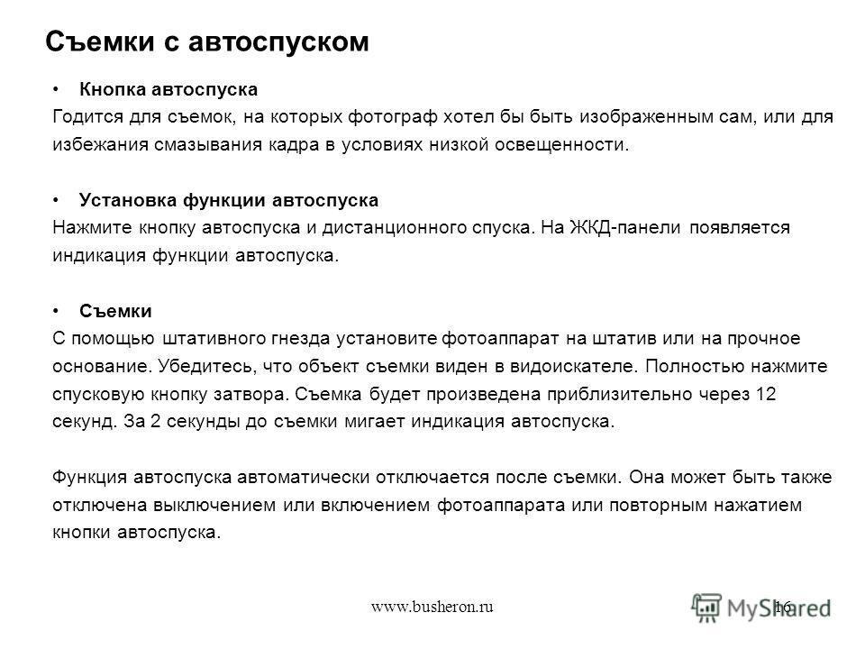 www.busheron.ru16 Съемки с автоспуском Кнопка автоспуска Годится для съемок, на которых фотограф хотел бы быть изображенным сам, или для избежания смазывания кадра в условиях низкой освещенности. Установка функции автоспуска Нажмите кнопку автоспуска