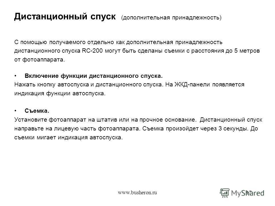 www.busheron.ru17 Дистанционный спуск (дополнительная принадлежность) С помощью получаемого отдельно как дополнительная принадлежность дистанционного спуска RC-200 могут быть сделаны съемки с расстояния до 5 метров от фотоаппарата. Включение функции