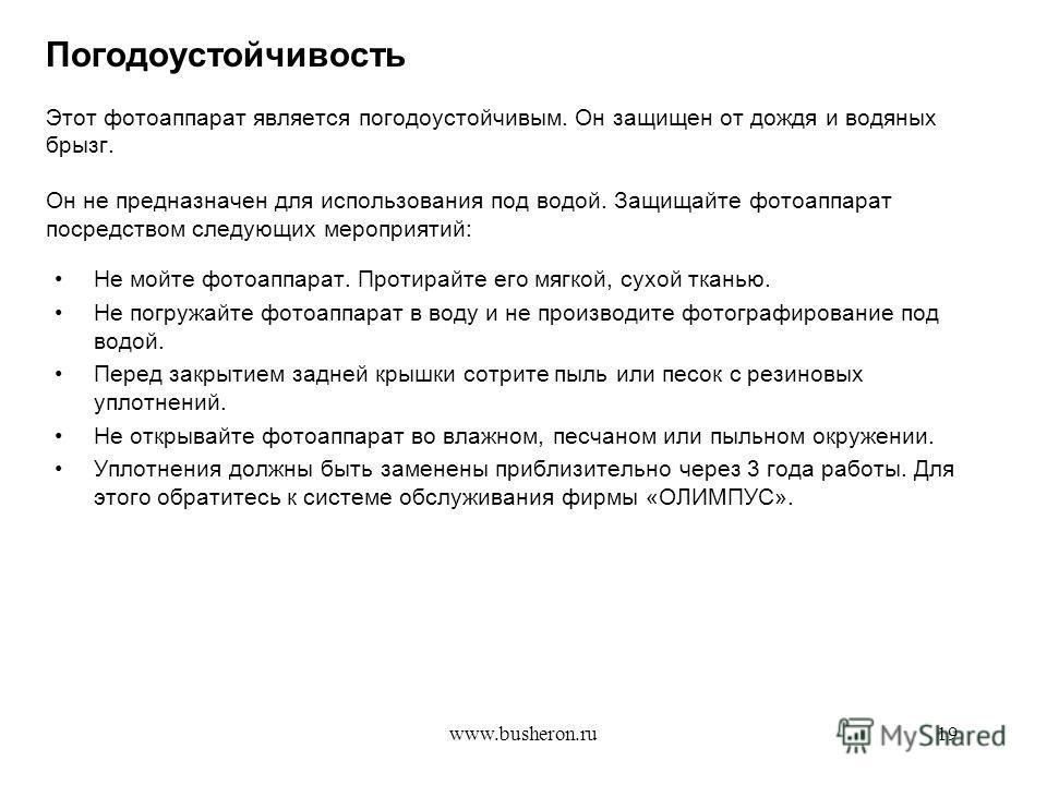 www.busheron.ru19 Погодоустойчивость Этот фотоаппарат является погодоустойчивым. Он защищен от дождя и водяных брызг. Он не предназначен для использования под водой. Защищайте фотоаппарат посредством следующих мероприятий: Не мойте фотоаппарат. Проти