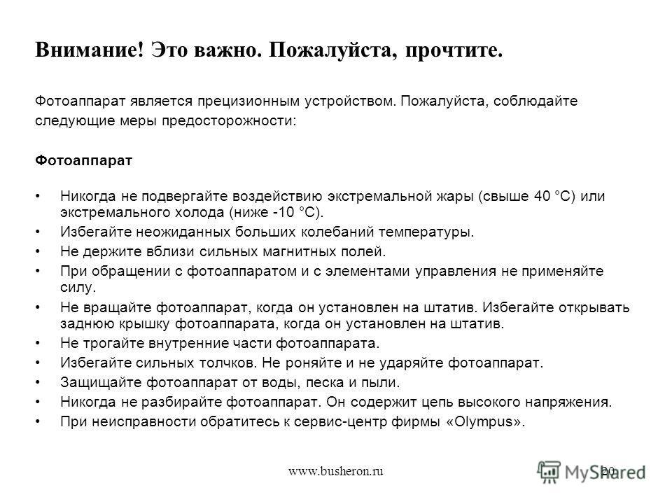 www.busheron.ru20 Внимание! Это важно. Пожалуйста, прочтите. Фотоаппарат является прецизионным устройством. Пожалуйста, соблюдайте следующие меры предосторожности: Фотоаппарат Никогда не подвергайте воздействию экстремальной жары (свыше 40 °С) или эк