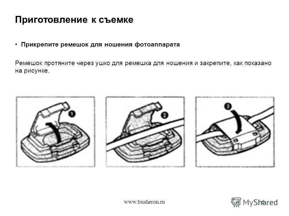 www.busheron.ru6 Приготовление к съемке Прикрепите ремешок для ношения фотоаппарата Ремешок протяните через ушко для ремешка для ношения и закрепите, как показано на рисунке.