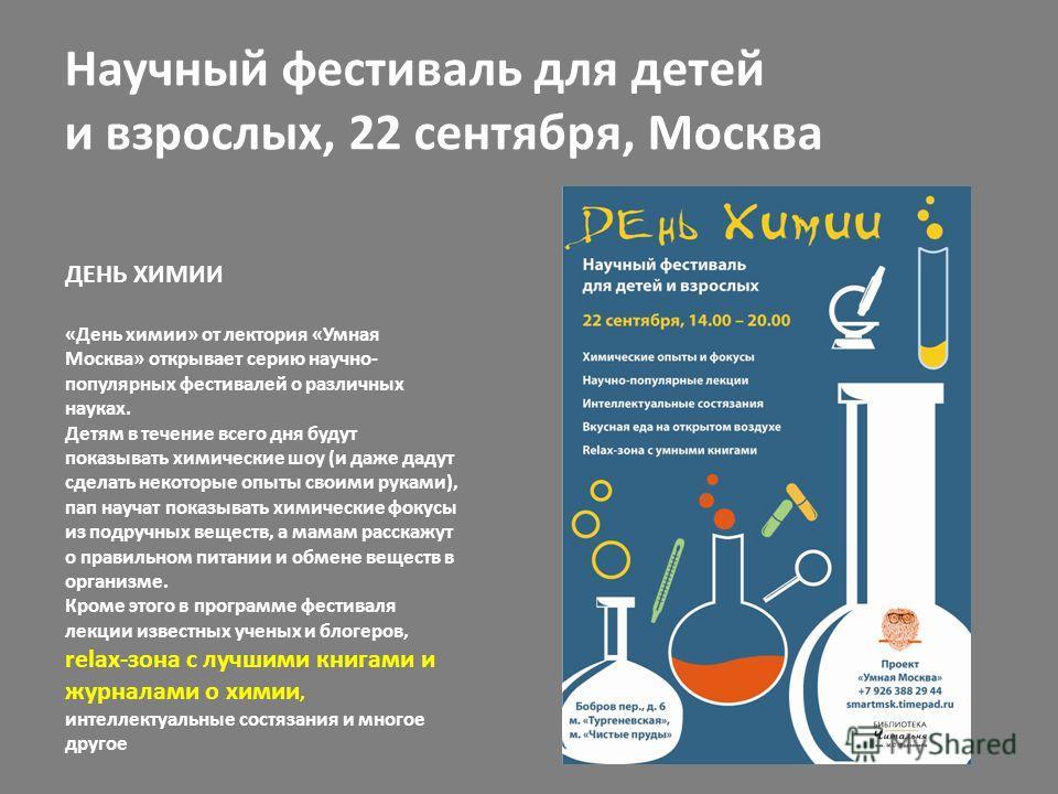 ДЕНЬ ХИМИИ «День химии» от лектория «Умная Москва» открывает серию научно- популярных фестивалей о различных науках. Детям в течение всего дня будут показывать химические шоу (и даже дадут сделать некоторые опыты своими руками), пап научат показывать