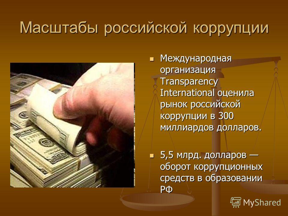 Масштабы российской коррупции Международная организация Transparency International оценила рынок российской коррупции в 300 миллиардов долларов. 5,5 млрд. долларов оборот коррупционных средств в образовании РФ
