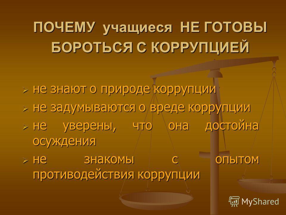 ПОЧЕМУ учащиеся НЕ ГОТОВЫ БОРОТЬСЯ С КОРРУПЦИЕЙ не знают о природе коррупции не знают о природе коррупции не задумываются о вреде коррупции не задумываются о вреде коррупции не уверены, что она достойна осуждения не уверены, что она достойна осуждени