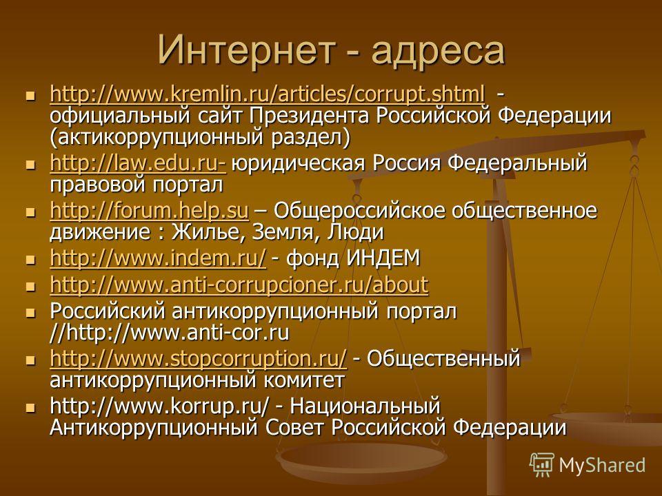 Интернет - адреса http://www.kremlin.ru/articles/corrupt.shtml - официальный сайт Президента Российской Федерации (актикоррупционный раздел) http://www.kremlin.ru/articles/corrupt.shtml - официальный сайт Президента Российской Федерации (актикоррупци