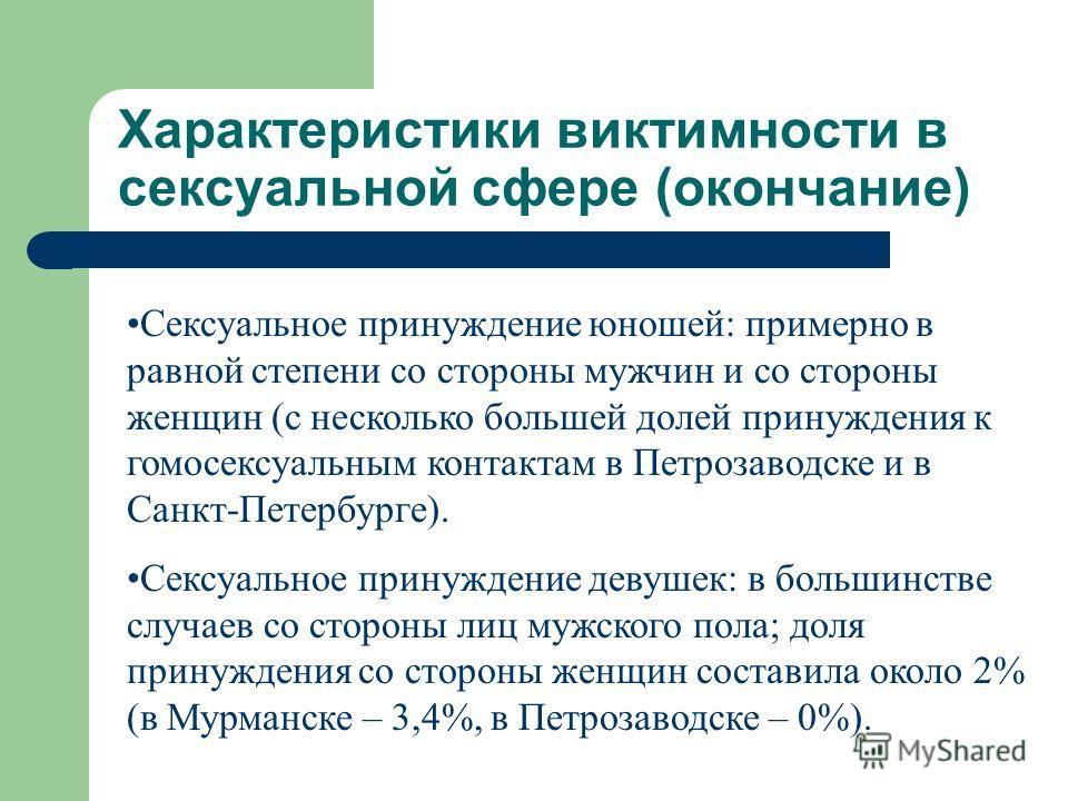 Характеристики виктимности в сексуальной сфере (окончание) Сексуальное принуждение юношей: примерно в равной степени со стороны мужчин и со стороны женщин (с несколько большей долей принуждения к гомосексуальным контактам в Петрозаводске и в Санкт-Пе