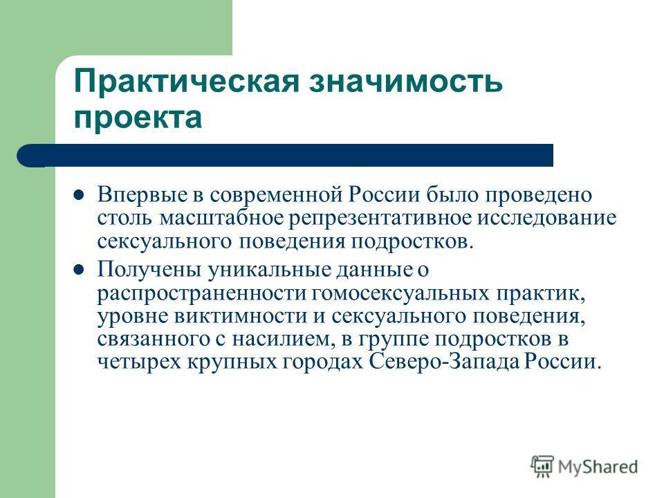 Практическая значимость проекта Впервые в современной России было проведено столь масштабное репрезентативное исследование сексуального поведения подростков. Получены уникальные данные о распространенности гомосексуальных практик, уровне виктимности