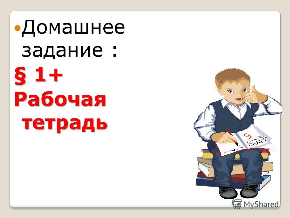 Домашнее задание : § 1+ Рабочая тетрадь