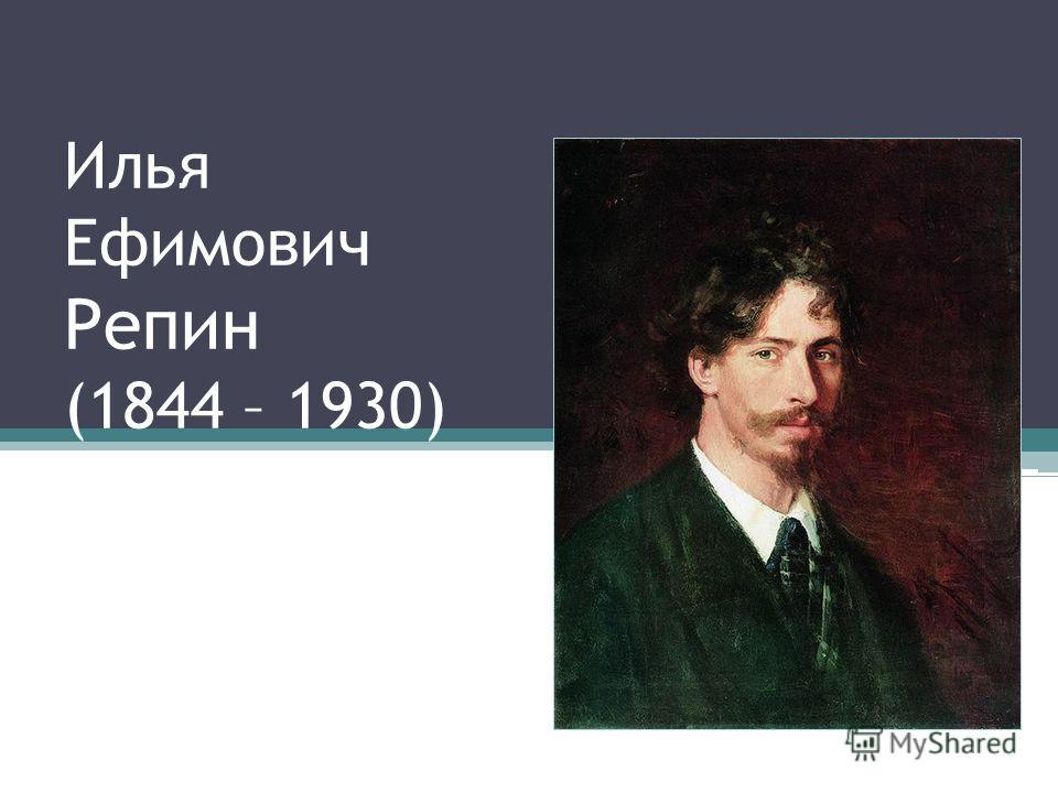 Илья Ефимович Репин (1844 – 1930)