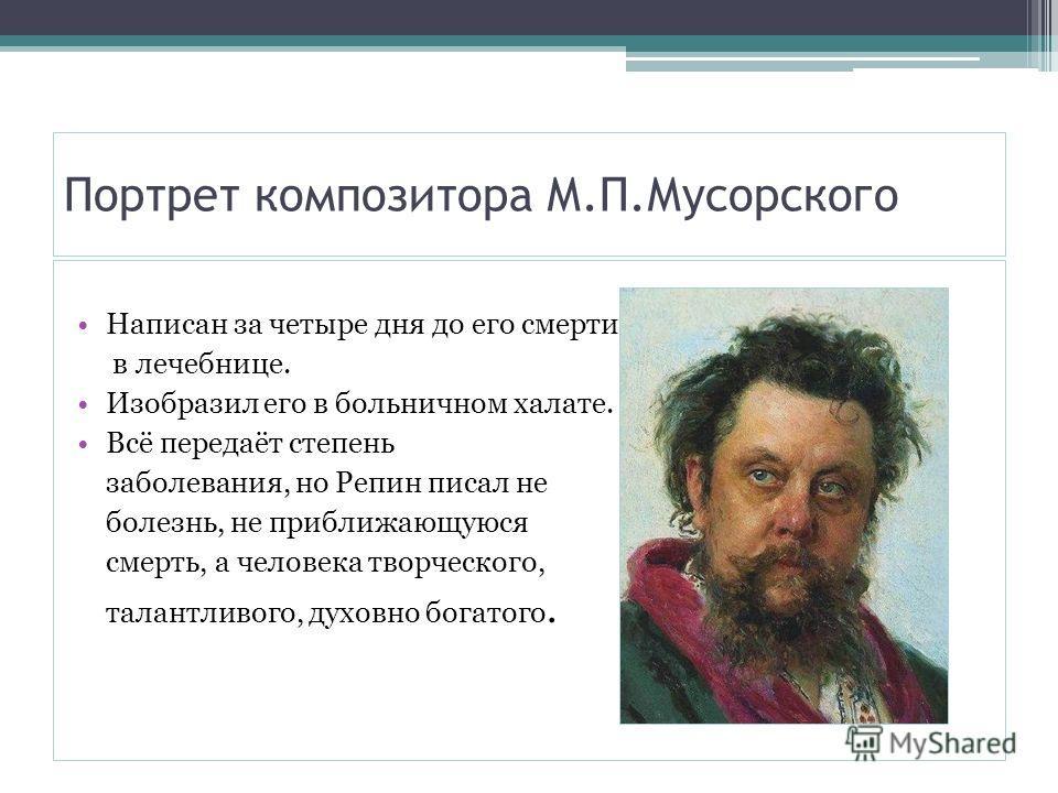 Портрет композитора М.П.Мусорского Написан за четыре дня до его смерти в в лечебнице. Изобразил его в больничном халате. Всё передаёт степень заболевания, но Репин писал не болезнь, не приближающуюся смерть, а человека творческого, талантливого, духо