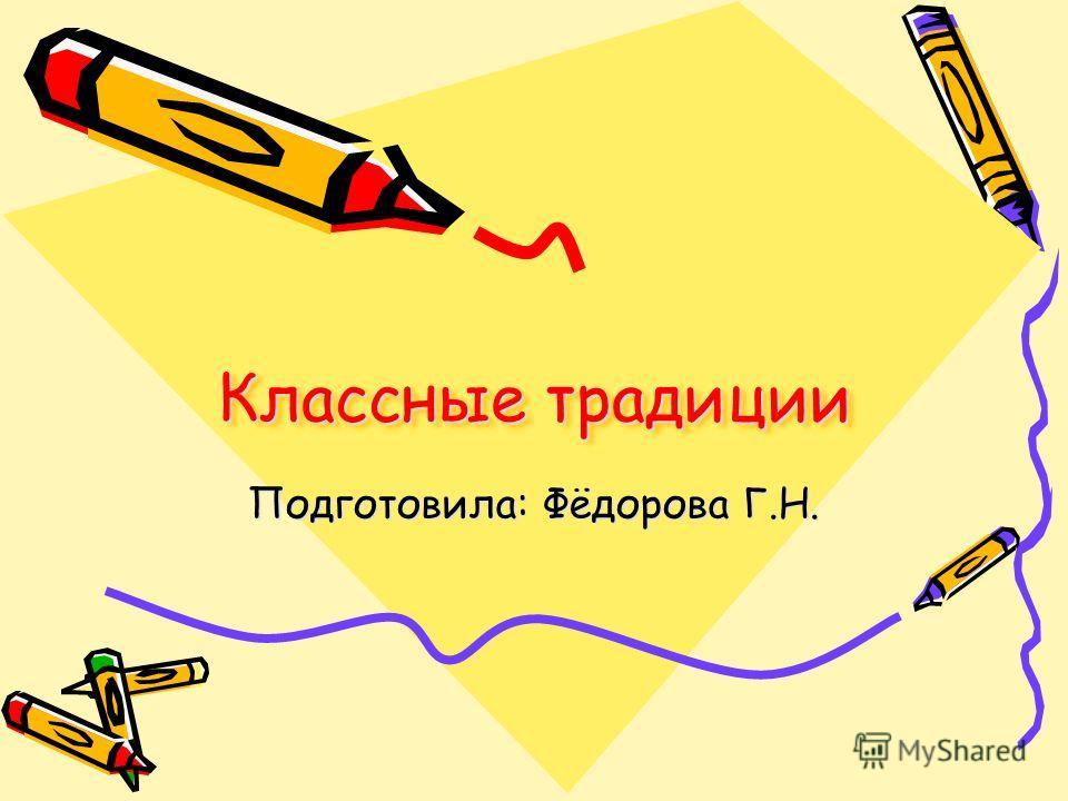 Классные традиции Подготовила: Фёдорова Г.Н.