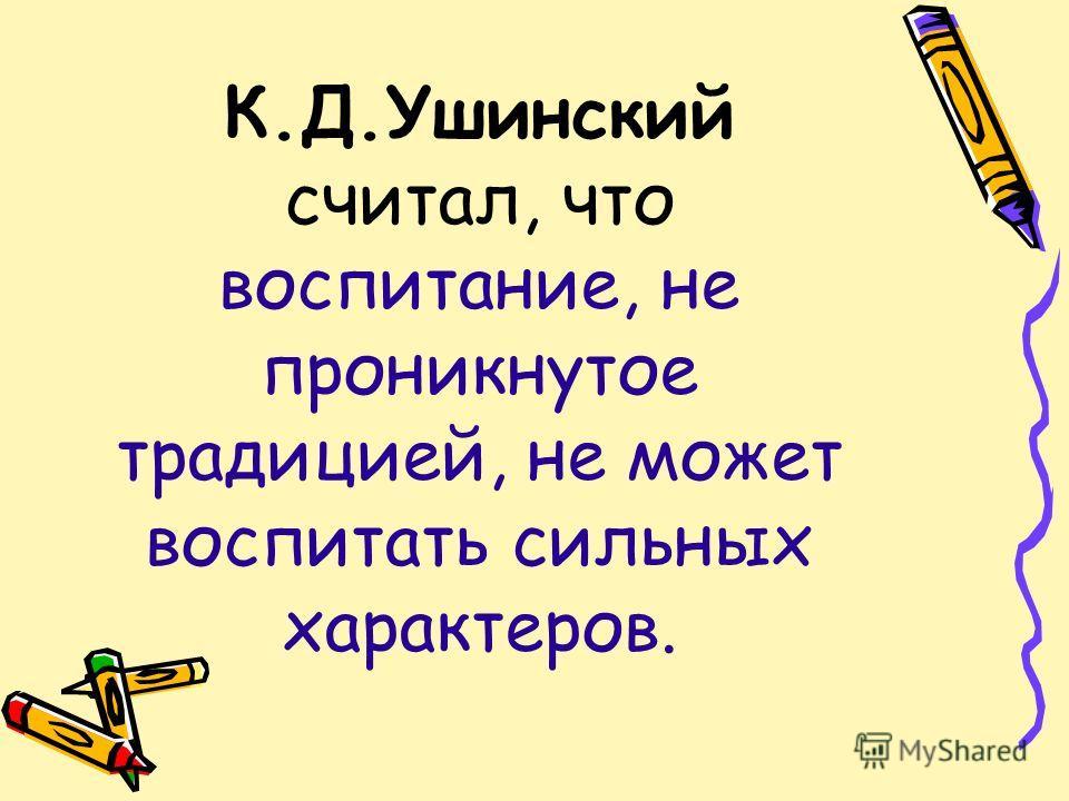 К.Д.Ушинский считал, что воспитание, не проникнутое традицией, не может воспитать сильных характеров.