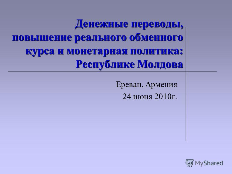 Денежные переводы, повышение реального обменного курса и монетарная политика: Республике Молдова Ереван, Армения 24 июня 2010г.