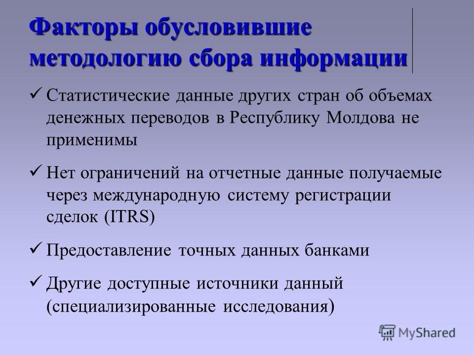 Факторы обусловившие методологию сбора информации Статистические данные других стран об объемах денежных переводов в Республику Молдова не применимы Нет ограничений на отчетные данные получаемые через международную систему регистрации сделок (ITRS) П