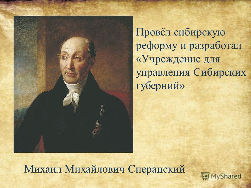 Михаил Михайлович Сперанский Провёл сибирскую реформу и разработал «Учреждение для управления Сибирских губерний»