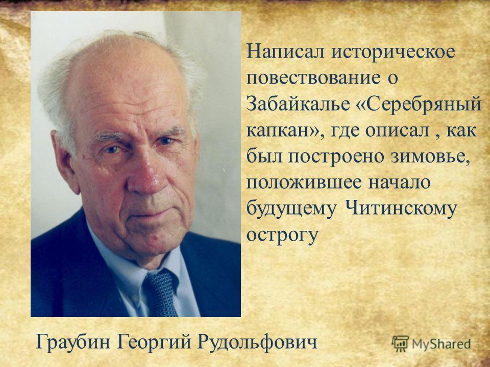 Написал историческое повествование о Забайкалье «Серебряный капкан», где описал, как был построено зимовье, положившее начало будущему Читинскому острогу Граубин Георгий Рудольфович