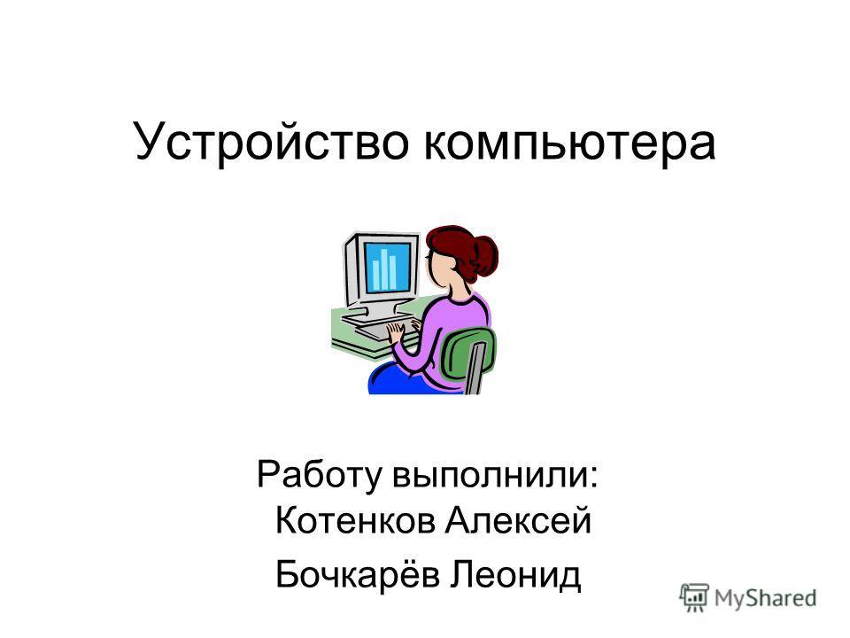 Устройство компьютера Работу выполнили: Котенков Алексей Бочкарёв Леонид