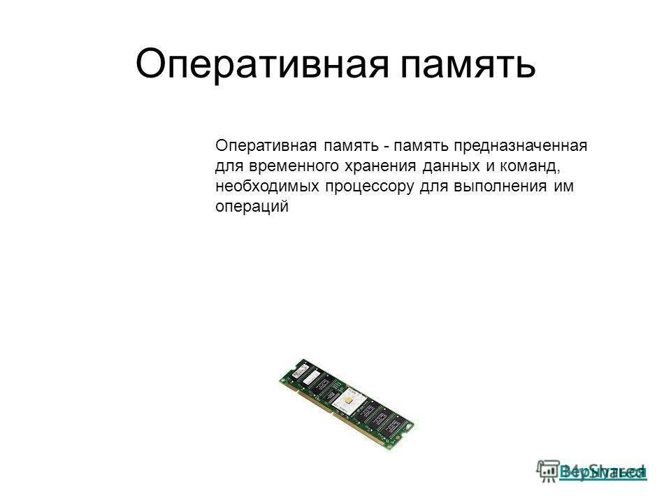 Оперативная память Оперативная память - память предназначенная для временного хранения данных и команд, необходимых процессору для выполнения им операций Вернуться