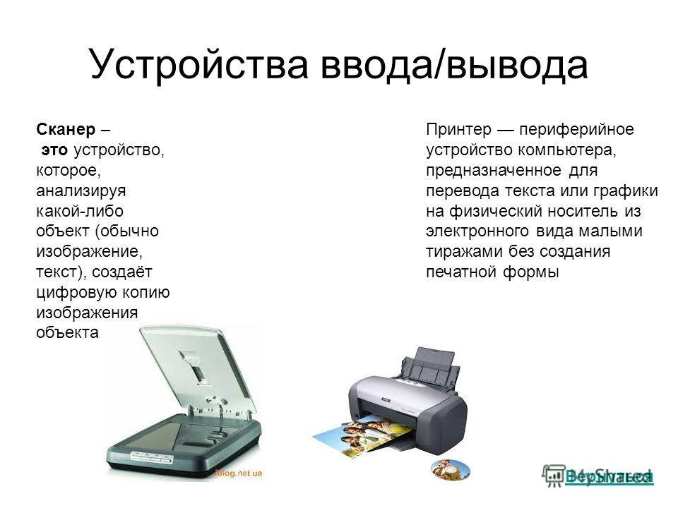Устройства ввода/вывода Вернуться Сканер – это устройство, которое, анализируя какой-либо объект (обычно изображение, текст), создаёт цифровую копию изображения объекта Принтер периферийное устройство компьютера, предназначенное для перевода текста и
