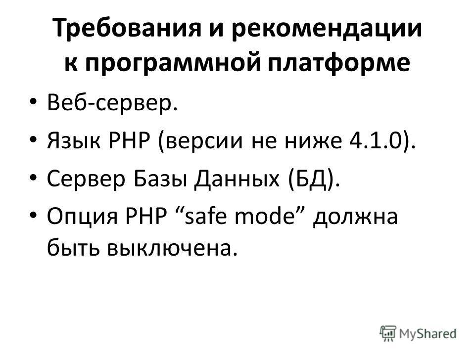 Требования и рекомендации к программной платформе Веб-сервер. Язык PHP (версии не ниже 4.1.0). Сервер Базы Данных (БД). Опция PHP safe mode должна быть выключена.