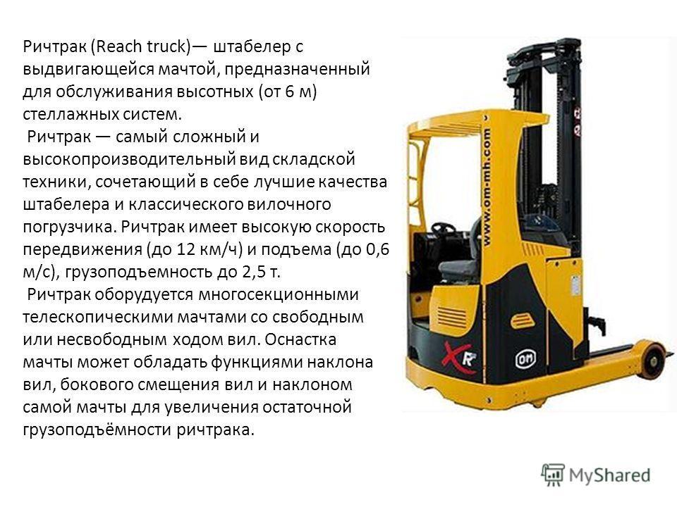 Ричтрак (Reach truck) штабелер с выдвигающейся мачтой, предназначенный для обслуживания высотных (от 6 м) стеллажных систем. Ричтрак самый сложный и высокопроизводительный вид складской техники, сочетающий в себе лучшие качества штабелера и классичес