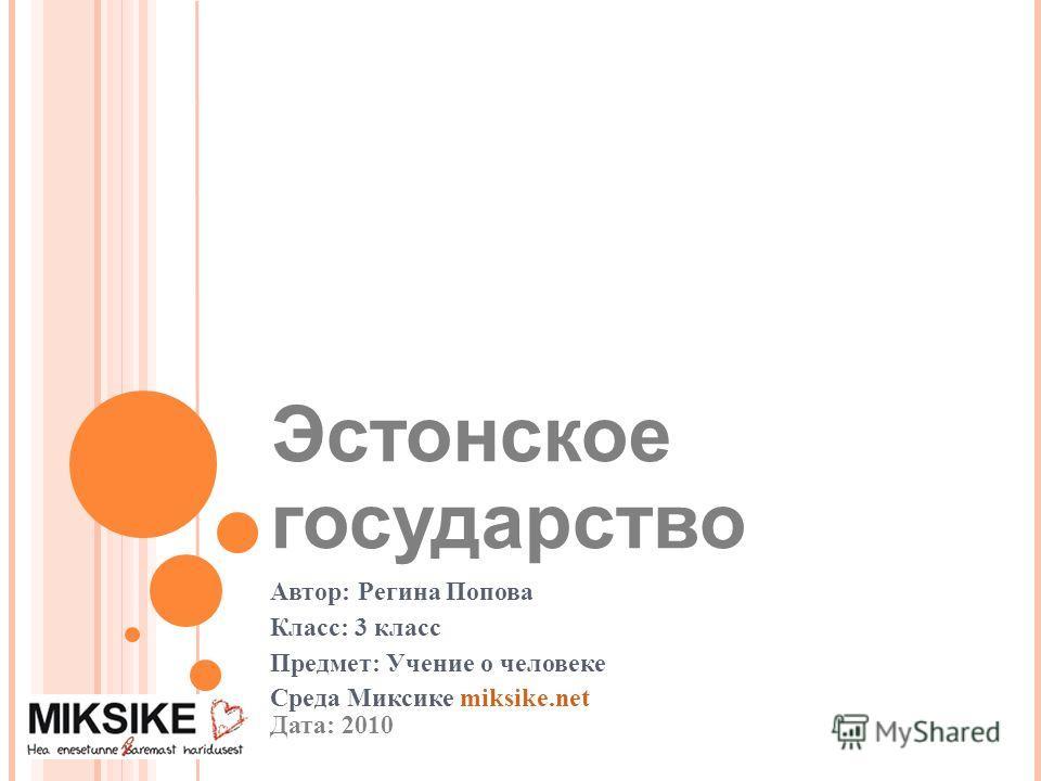 Эстонское государство Автор: Регина Попова Класс: 3 класс Предмет: Учение о человеке Среда Миксике miksike.net Дата: 2010