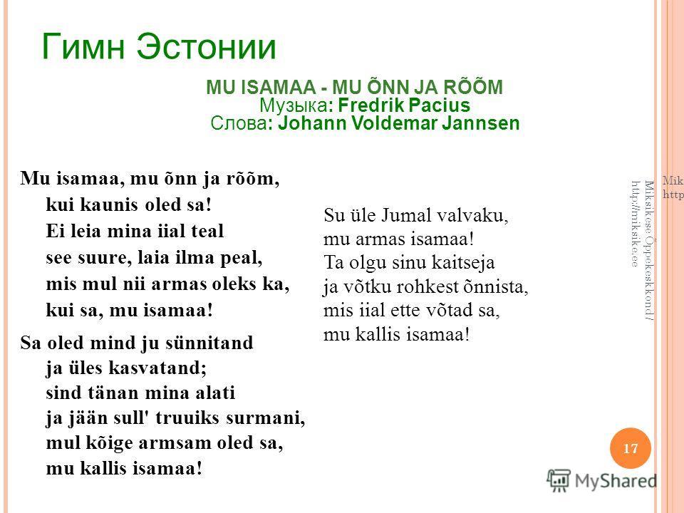 17 Гимн Эстонии Mu isamaa, mu õnn ja rõõm, kui kaunis oled sa! Ei leia mina iial teal see suure, laia ilma peal, mis mul nii armas oleks ka, kui sa, mu isamaa! Sa oled mind ju sünnitand ja üles kasvatand; sind tänan mina alati ja jään sull' truuiks s