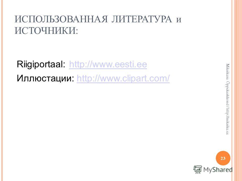 ИСПОЛЬЗОВАННАЯ ЛИТЕРАТУРА и ИСТОЧНИКИ: 23 Miksikese Õppekeskkond / http://miksike.ee Riigiportaal: http://www.eesti.eehttp://www.eesti.ee Иллюстации: http://www.clipart.com/http://www.clipart.com/
