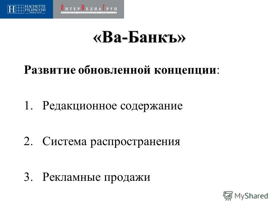 «Ва-Банкъ» Развитие обновленной концепции: 1.Редакционное содержание 2.Система распространения 3.Рекламные продажи
