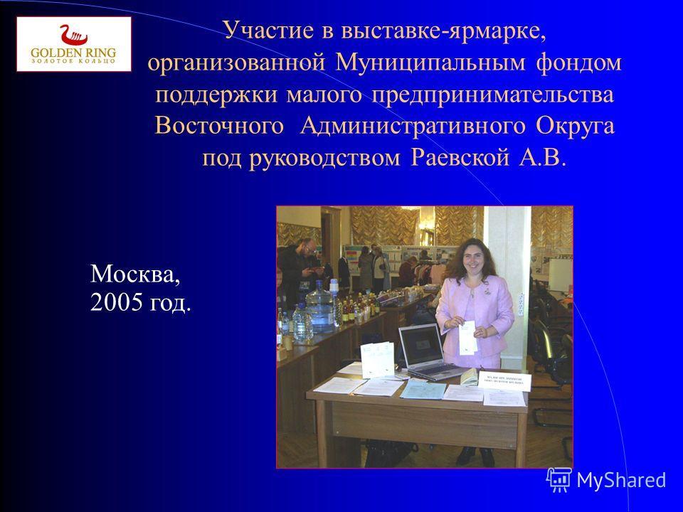 Участие в выставке-ярмарке, организованной Муниципальным фондом поддержки малого предпринимательства Восточного Административного Округа под руководством Раевской А.В. Москва, 2005 год.