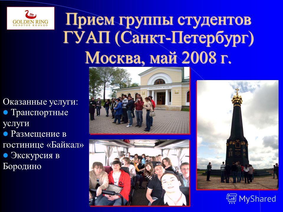 Прием группы студентов ГУАП (Санкт-Петербург) Москва, май 2008 г. Оказанные услуги: Транспортные услуги Размещение в гостинице «Байкал» Экскурсия в Бородино