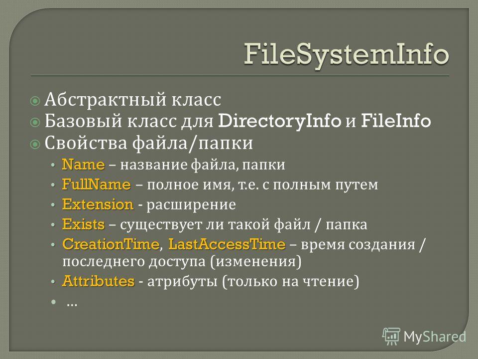 Абстрактный класс Базовый класс для DirectoryInfo и FileInfo Свойства файла / папки Name Name – название файла, папки FullName FullName – полное имя, т. е. с полным путем Extension Extension - расширение Exists Exists – существует ли такой файл / пап