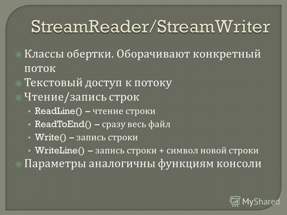 Классы обертки. Оборачивают конкретный поток Текстовый доступ к потоку Чтение / запись строк ReadLine() – чтение строки ReadToEnd() – сразу весь файл Write() – запись строки WriteLine() – запись строки + символ новой строки Параметры аналогичны функц