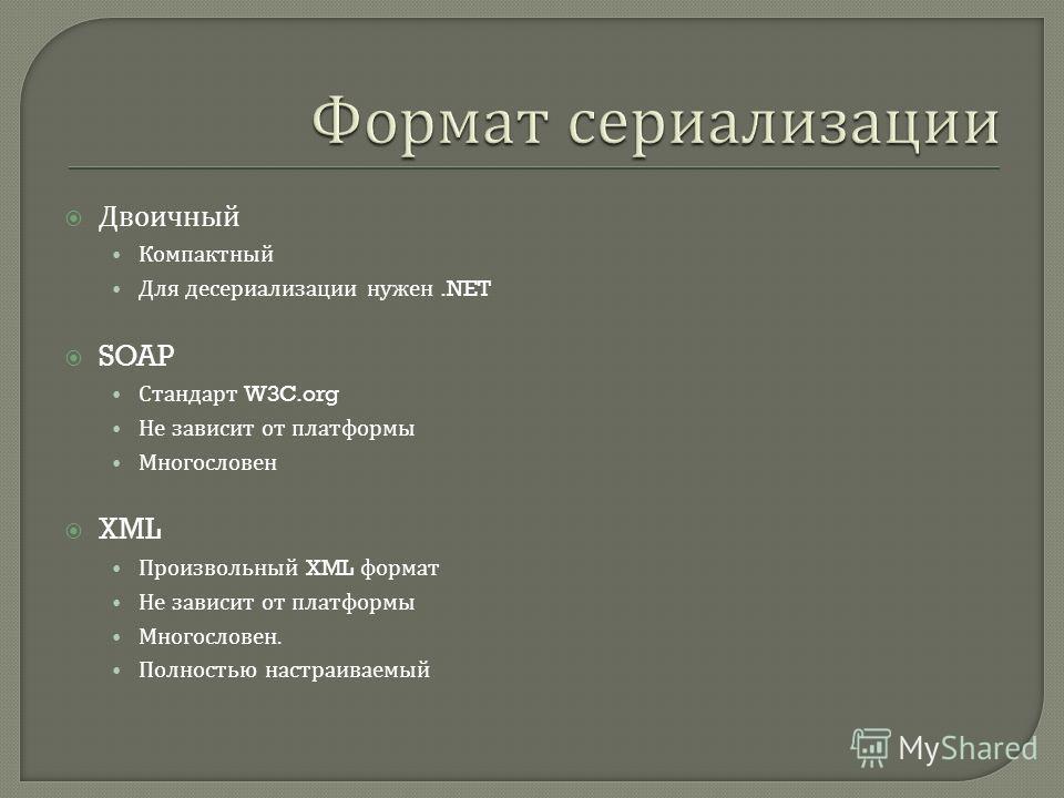Двоичный Компактный Для десериализации нужен.NET SOAP Стандарт W3C.org Не зависит от платформы Многословен XML Произвольный XML формат Не зависит от платформы Многословен. Полностью настраиваемый