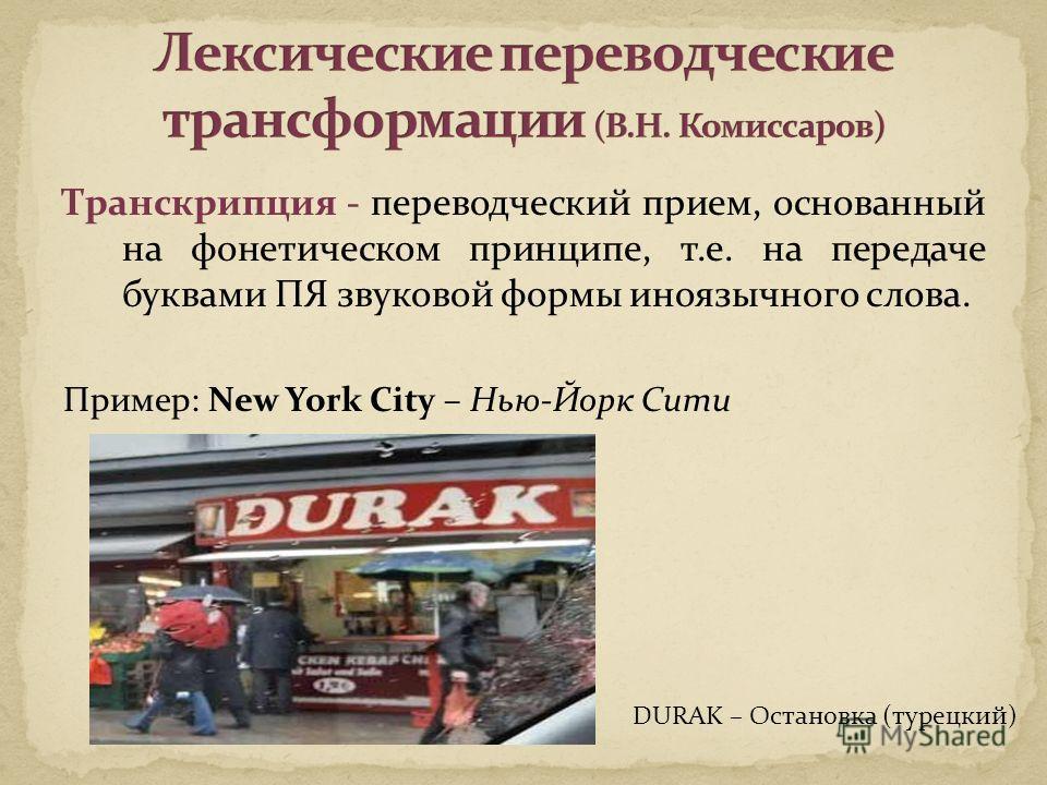 Транскрипция - переводческий прием, основанный на фонетическом принципе, т.е. на передаче буквами ПЯ звуковой формы иноязычного слова. Пример: New York City – Нью-Йорк Сити DURAK – Остановка (турецкий)