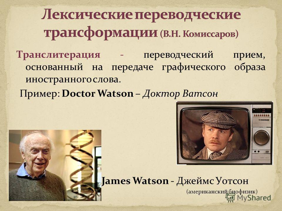 Транслитерация - переводческий прием, основанный на передаче графического образа иностранного слова. Пример: Doctor Watson – Доктор Ватсон James Watson - Джеймс Уотсон (американский биофизик)