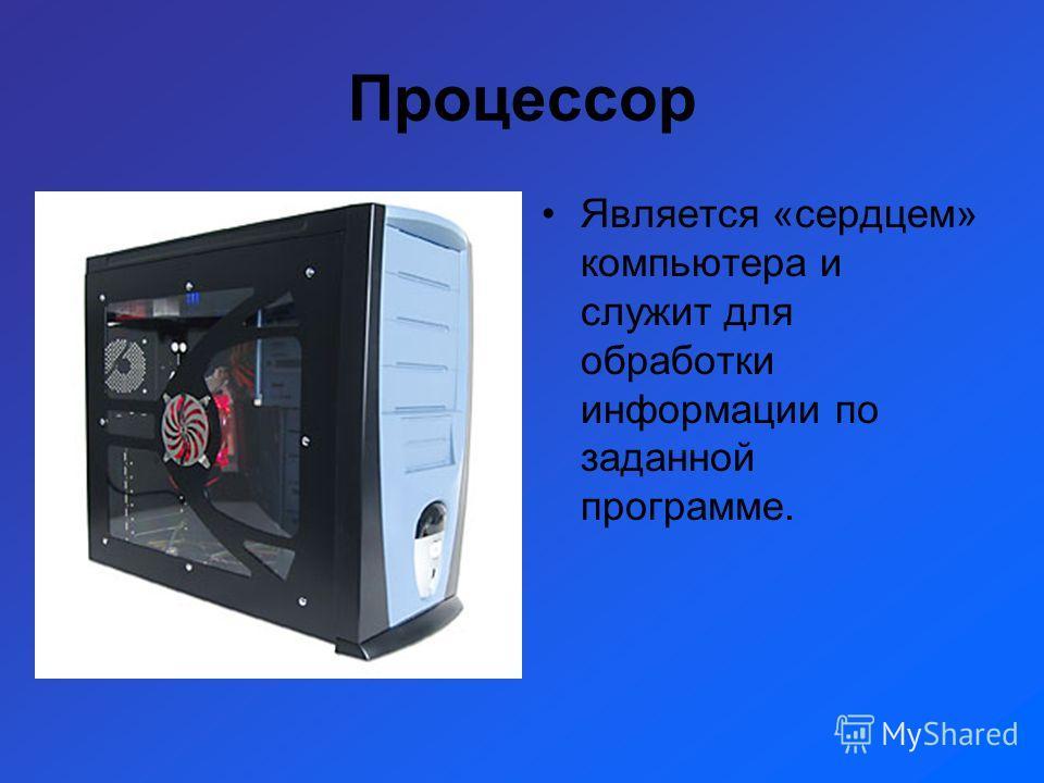 Процессор Является «сердцем» компьютера и служит для обработки информации по заданной программе.
