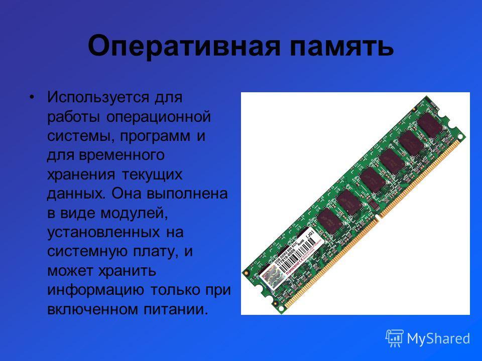 Оперативная память Используется для работы операционной системы, программ и для временного хранения текущих данных. Она выполнена в виде модулей, установленных на системную плату, и может хранить информацию только при включенном питании.