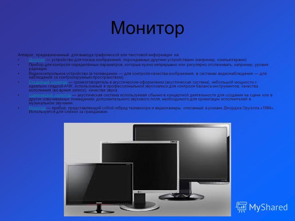 Монитор Аппарат, предназначенный для вывода графической или текстовой информации на: Дисплей устройство для показа изображений, порождаемых другими устройствами (например, компьютерами).Дисплей Прибор для контроля определённых параметров, которые нуж