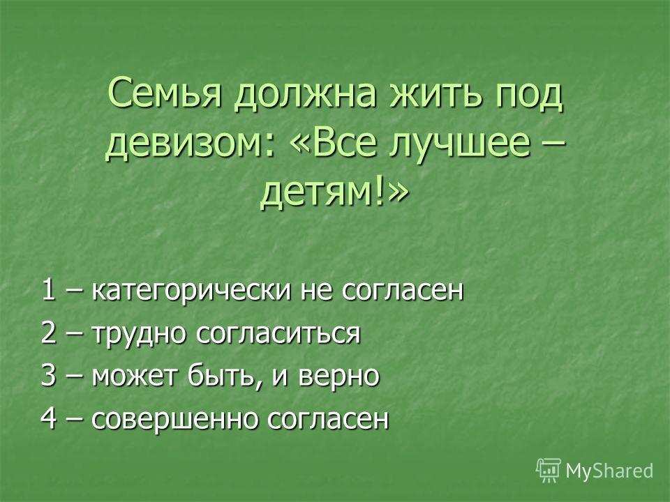 Семья должна жить под девизом: «Все лучшее – детям!» 1 – категорически не согласен 2 – трудно согласиться 3 – может быть, и верно 4 – совершенно согласен