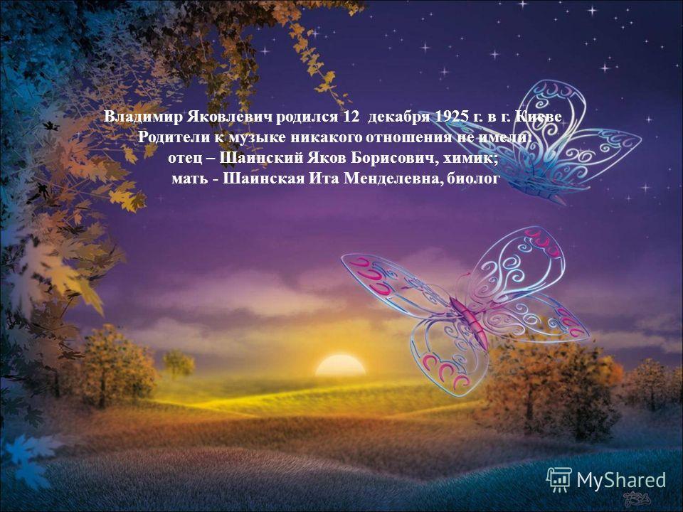 Владимир Яковлевич родился 12 декабря 1925 г. в г. Киеве Родители к музыке никакого отношения не имели: отец – Шаинский Яков Борисович, химик; мать - Шаинская Ита Менделевна, биолог